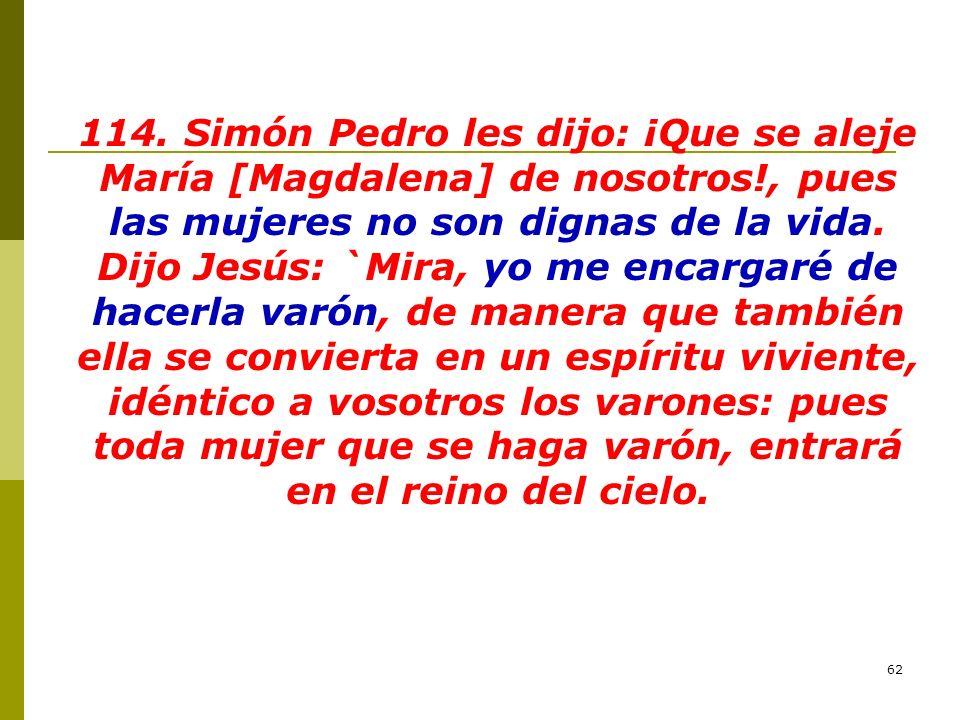 114. Simón Pedro les dijo: ¡Que se aleje María [Magdalena] de nosotros